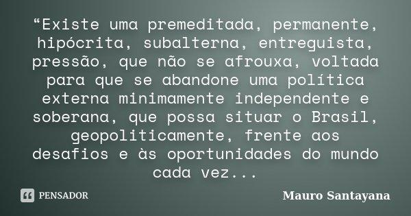 """""""Existe uma premeditada, permanente, hipócrita, subalterna, entreguista, pressão, que não se afrouxa, voltada para que se abandone uma política externa minimame... Frase de Mauro Santayana."""