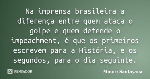 Na imprensa brasileira a diferença entre quem ataca o golpe e quem defende o impeachment, é que os primeiros escrevem para a História, e os segundos, para o dia... Frase de mauro santayana.