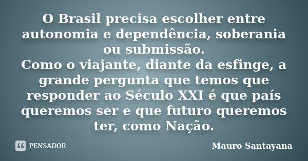 O Brasil precisa escolher entre autonomia e dependência, soberania ou submissão. Como o viajante, diante da esfinge, a grande pergunta que temos que responder a... Frase de Mauro Santayana.
