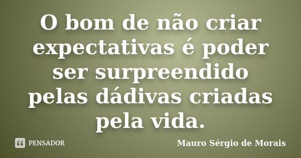 O bom de não criar expectativas é poder ser surpreendido pelas dádivas criadas pela vida.... Frase de Mauro Sérgio de Morais.