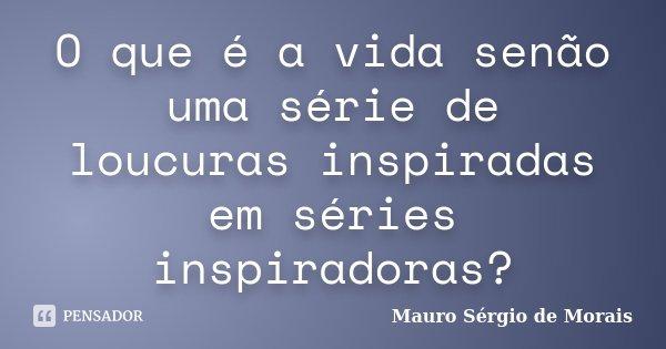 O que é a vida senão uma série de loucuras inspiradas em séries inspiradoras?... Frase de Mauro Sérgio de Morais.