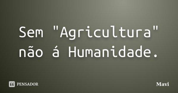 """Sem """"Agricultura"""" não á Humanidade.... Frase de Mavi."""