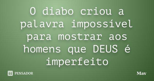 O diabo criou a palavra impossível para mostrar aos homens que DEUS é imperfeito... Frase de Mav.