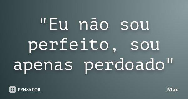 """""""Eu não sou perfeito, sou apenas perdoado""""... Frase de Mav."""