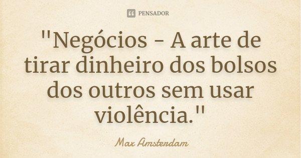 """""""Negócios - A arte de tirar dinheiro dos bolsos dos outros sem usar violência.""""... Frase de (Max Amsterdam)."""