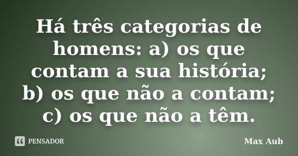 Há três categorias de homens: a) os que contam a sua história; b) os que não a contam; c) os que não a têm.... Frase de Max Aub.
