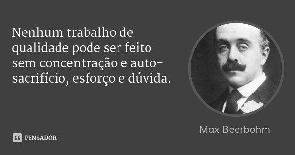 Nenhum trabalho de qualidade pode ser feito sem concentração e auto-sacrifício, esforço e dúvida.... Frase de Max Beerbohm.