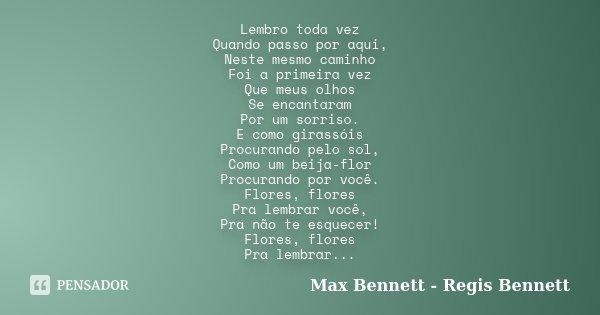 Lembro toda vez Quando passo por aqui, Neste mesmo caminho Foi a primeira vez Que meus olhos Se encantaram Por um sorriso. E como girassóis Procurando pelo sol,... Frase de Max Bennett - Regis Bennett.