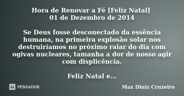 Hora de Renovar a Fé [Feliz Natal] 01 de Dezembro de 2014 Se Deus fosse desconectado da essência humana, na primeira explosão solar nos destruiríamos no próximo... Frase de Max Diniz Cruzeiro.
