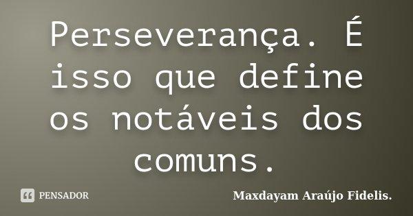 Perseverança. É isso que define os notáveis dos comuns.... Frase de Maxdayam Araújo Fidelis..