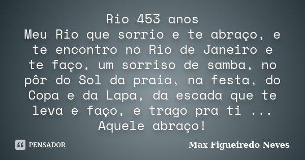 Rio 453 anos Meu Rio que sorrio e te abraço, e te encontro no Rio de Janeiro e te faço, um sorriso de samba, no pôr do Sol da praia, na festa, do Copa e da Lapa... Frase de Max Figueiredo Neves.