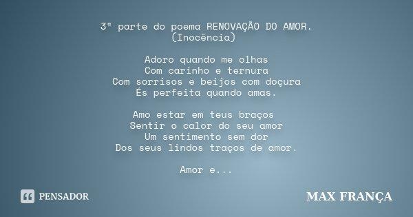 3ª parte do poema RENOVAÇÃO DO AMOR. (Inocência) Adoro quando me olhas Com carinho e ternura Com sorrisos e beijos com doçura És perfeita quando amas. Amo estar... Frase de MAX FRANÇA.