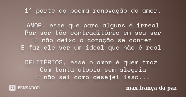 1ª parte do poema renovação do amor. AMOR, esse que para alguns é irreal Por ser tão contraditório em seu ser E não deixa o coração se conter E faz ele ver um i... Frase de MAX FRANÇA DA PAZ.