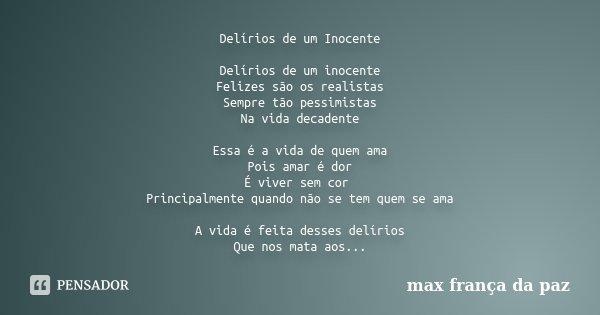 DELIRIOS DE UM INOCENTE. Delirios de um inocente Felizes são os realistas Sempre tão pessimistas Na vida decadente. Essa é a vida de quem ama Pois amar é dor É ... Frase de MAX FRANÇA DA PAZ.