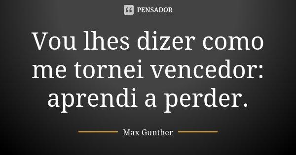 Vou lhes dizer como me tornei vencedor: aprendi a perder.... Frase de Max Gunther.
