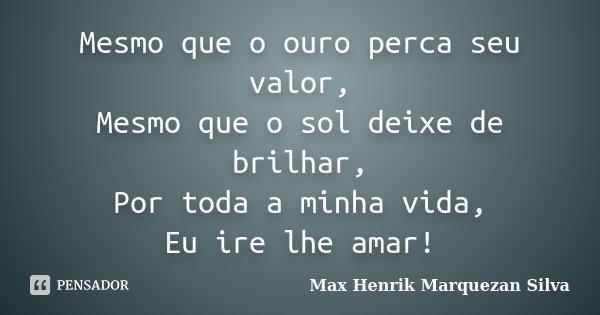 Mesmo que o ouro perca seu valor, Mesmo que o sol deixe de brilhar, Por toda a minha vida, Eu ire lhe amar!... Frase de Max Henrik Marquezan Silva.