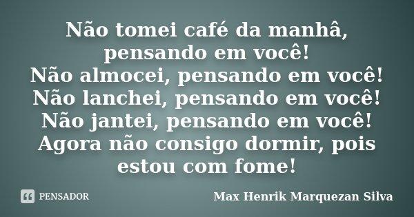 Não tomei café da manhâ, pensando em você! Não almocei, pensando em você! Não lanchei, pensando em você! Não jantei, pensando em você! Agora não consigo dormir,... Frase de Max Henrik Marquezan Silva.