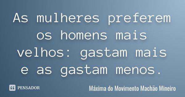 As mulheres preferem os homens mais velhos: gastam mais e as gastam menos.... Frase de Máxima do Movimento Machão Mineiro.