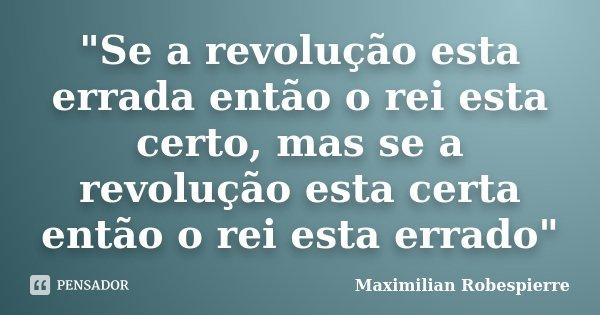 """""""Se a revolução esta errada então o rei esta certo, mas se a revolução esta certa então o rei esta errado""""... Frase de Maximilian Robespierre."""