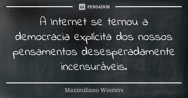 A Internet se ternou a democracia explícita dos nossos pensamentos desesperadamente incensuráveis.... Frase de Maximiliano Wouters.