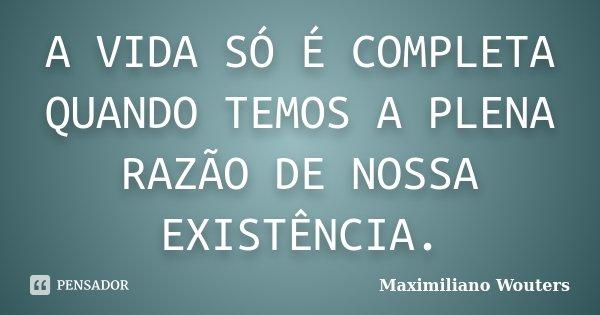 A VIDA SÓ É COMPLETA QUANDO TEMOS A PLENA RAZÃO DE NOSSA EXISTÊNCIA.... Frase de Maximiliano Wouters.