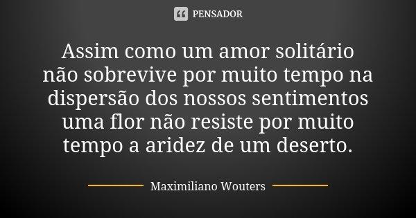 Assim como um amor solitário não sobrevive por muito tempo na dispersão dos nossos sentimentos uma flor não resiste por muito tempo a aridez de um deserto.... Frase de Maximiliano Wouters.