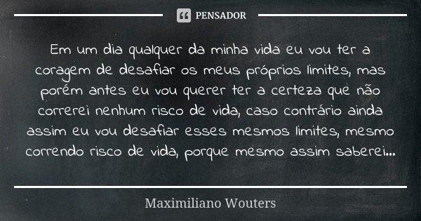 Em um dia qualquer da minha vida eu vou ter a coragem de desafiar os meus próprios limites, mas porém antes eu vou querer ter a certeza que não correrei nenhum ... Frase de Maximiliano Wouters.