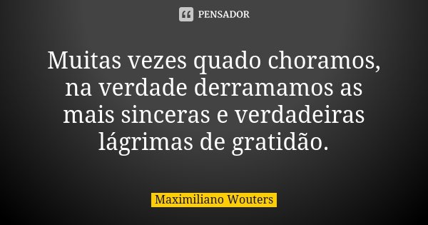 Muitas vezes quado choramos, na verdade derramamos as mais sinceras e verdadeiras lágrimas de gratidão.... Frase de Maximiliano Wouters.