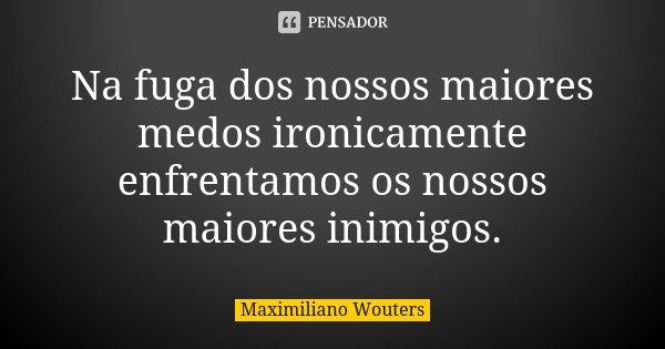 Na fuga dos nossos maiores medos ironicamente enfrentamos os nossos maiores inimigos.... Frase de Maximiliano Wouters.