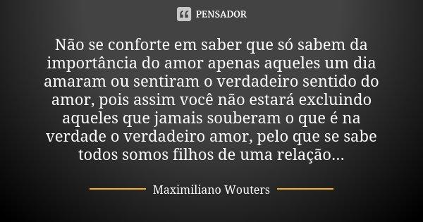 Não se conforte em saber que só sabem da importância do amor apenas aqueles um dia amaram ou sentiram o verdadeiro sentido do amor, pois assim você não estará e... Frase de Maximiliano Wouters.