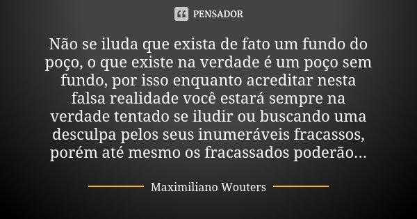 Não se iluda que exista de fato um fundo do poço, o que existe na verdade é um poço sem fundo, por isso enquanto acreditar nesta falsa realidade você estará sem... Frase de Maximiliano Wouters.