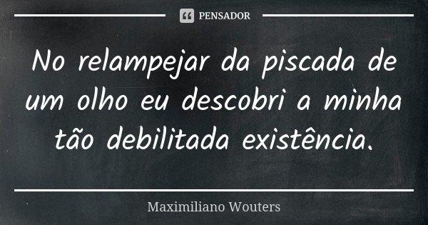 No relampejar da piscada de um olho eu descobri a minha tão debilitada existência.... Frase de Maximiliano Wouters.