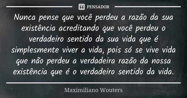 Nunca pense que você perdeu a razão da sua existência acreditando que você perdeu o verdadeiro sentido da sua vida que é simplesmente viver a vida, pois só se v... Frase de Maximiliano Wouters.