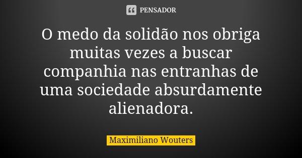 O medo da solidão nos obriga muitas vezes a buscar companhia nas entranhas de uma sociedade absurdamente alienadora.... Frase de Maximiliano Wouters.