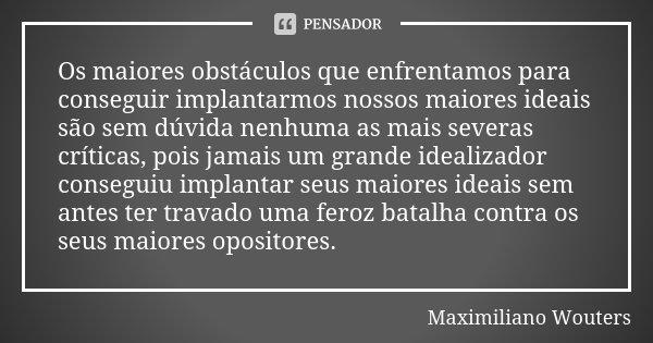 Os maiores obstáculos que enfrentamos para conseguir implantarmos nossos maiores ideais são sem dúvida nenhuma as mais severas críticas, pois jamais um grande i... Frase de Maximiliano Wouters.