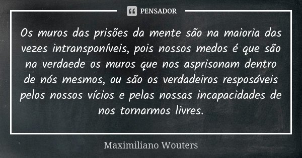 Os muros das prisões da mente são na maioria das vezes intransponíveis, pois nossos medos é que são na verdaede os muros que nos asprisonam dentro de nós mesmos... Frase de Maximiliano Wouters.