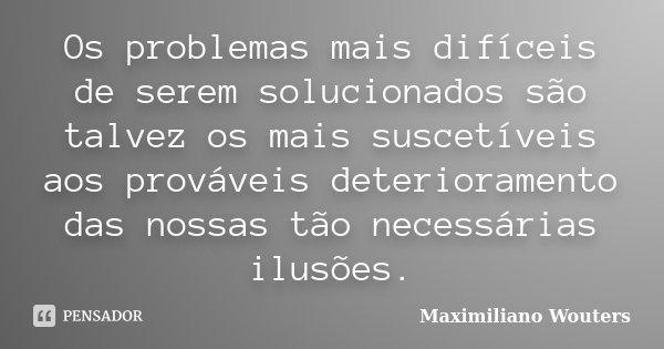 Os problemas mais difíceis de serem solucionados são talvez os mais suscetíveis aos prováveis deterioramento das nossas tão necessárias ilusões.... Frase de Maximiliano Wouters.