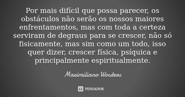 Por mais difícil que possa parecer, os obstáculos não serão os nossos maiores enfrentamentos, mas com toda a certeza serviram de degraus para se crescer, não só... Frase de Maximiliano Wouters.