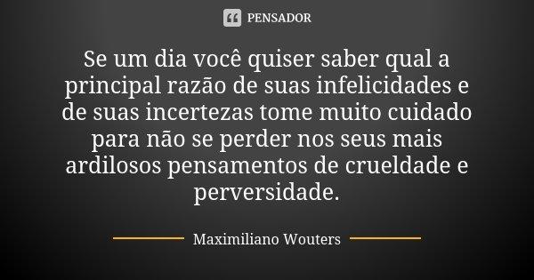 Se um dia você quiser saber qual a principal razão de suas infelicidades e de suas incertezas tome muito cuidado para não se perder nos seus mais ardilosos pens... Frase de Maximiliano Wouters.