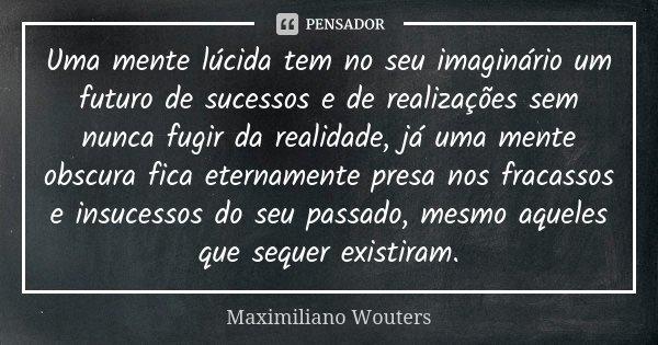 Uma mente lúcida tem no seu imaginário um futuro de sucessos e de realizações sem nunca fugir da realidade, já uma mente obscura fica eternamente presa nos frac... Frase de Maximiliano Wouters.