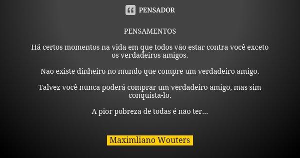PENSAMENTOS Há certos momentos na vida em que todos vão estar contra você exceto os verdadeiros amigos. Não existe dinheiro no mundo que compre um verdadeiro am... Frase de Maximliano Wouters.