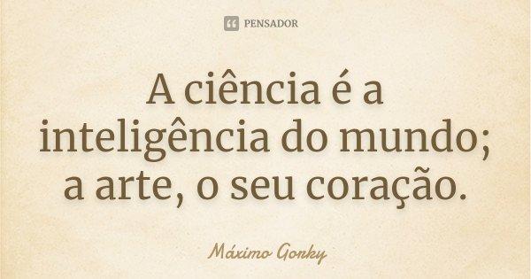 A ciência é a inteligência do mundo; a arte, o seu coração.... Frase de Máximo Gorky.