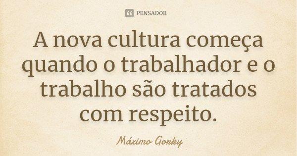 A nova cultura começa quando o trabalhador e o trabalho são tratados com respeito.... Frase de Máximo Gorky.