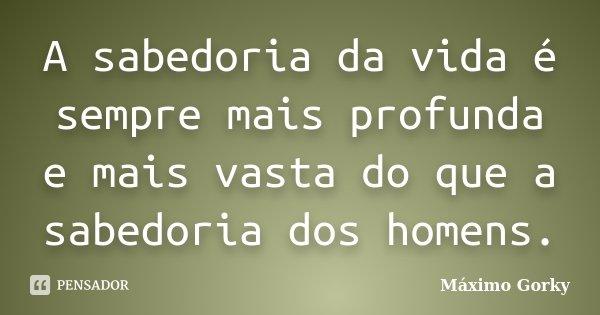 A sabedoria da vida é sempre mais profunda e mais vasta do que a sabedoria dos homens.... Frase de Máximo Gorky.