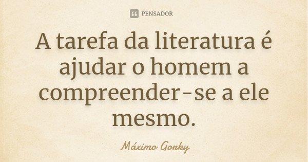 A tarefa da literatura é ajudar o homem a compreender-se a ele mesmo.... Frase de Máximo Gorky.