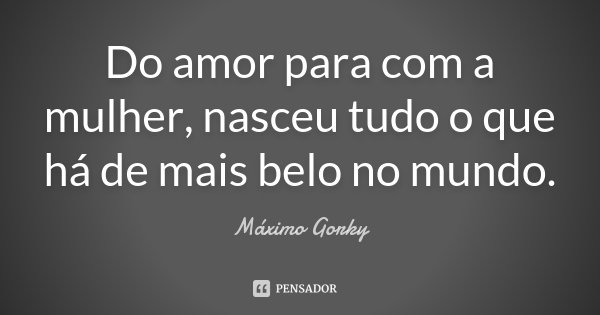 Do amor para com a mulher, nasceu tudo o que há de mais belo no mundo.... Frase de Máximo Gorky.