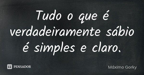 Tudo o que é verdadeiramente sábio é simples e claro.... Frase de Máximo Gorky.