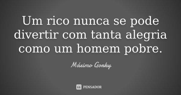 Um rico nunca se pode divertir com tanta alegria como um homem pobre.... Frase de Máximo Gorky.
