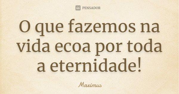 O que fazemos na vida ecoa por toda a eternidade!... Frase de Maximus.