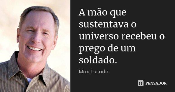 A mão que sustentava o universo recebeu o prego de um soldado.... Frase de Max Lucado.